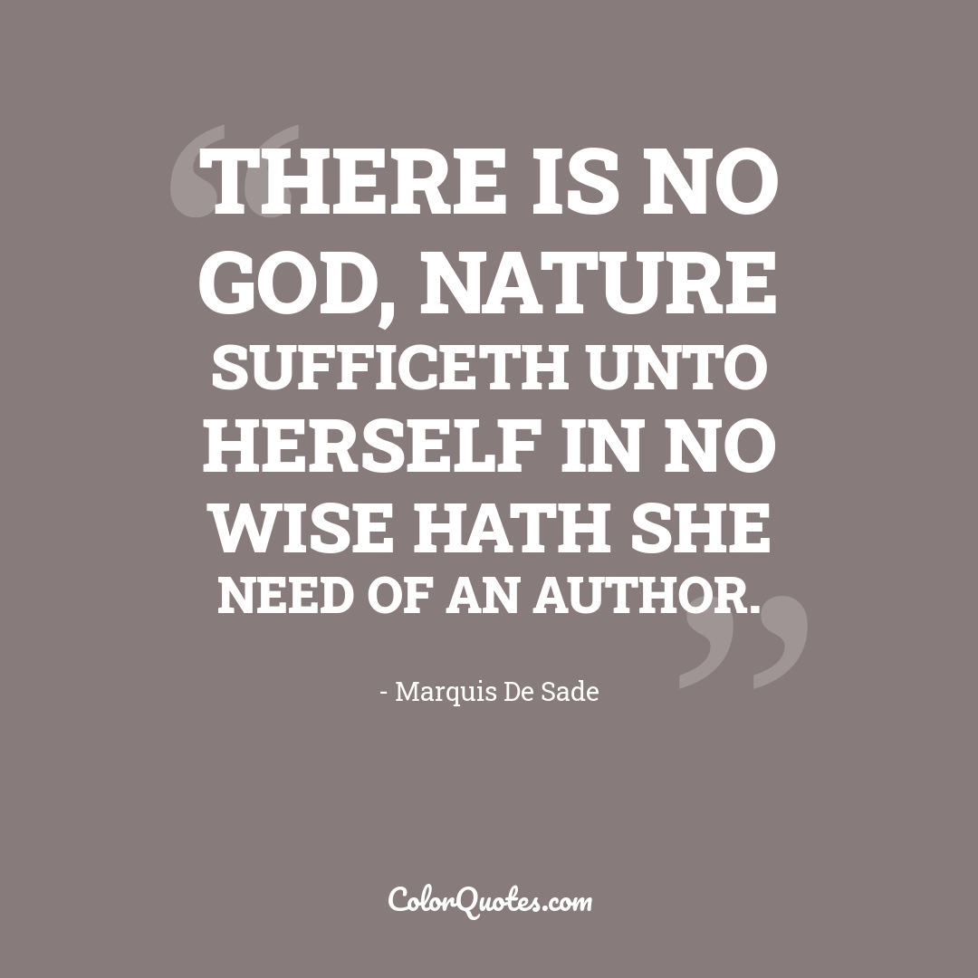 There is no God, Nature sufficeth unto herself in no wise hath she need of an author.