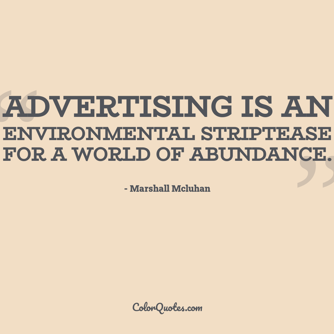 Advertising is an environmental striptease for a world of abundance.