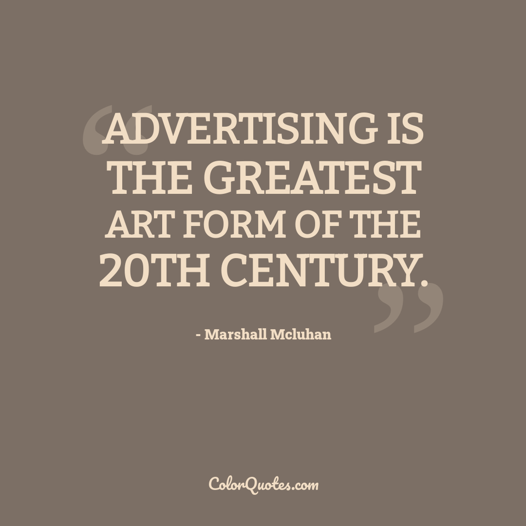 Advertising is the greatest art form of the 20th century.