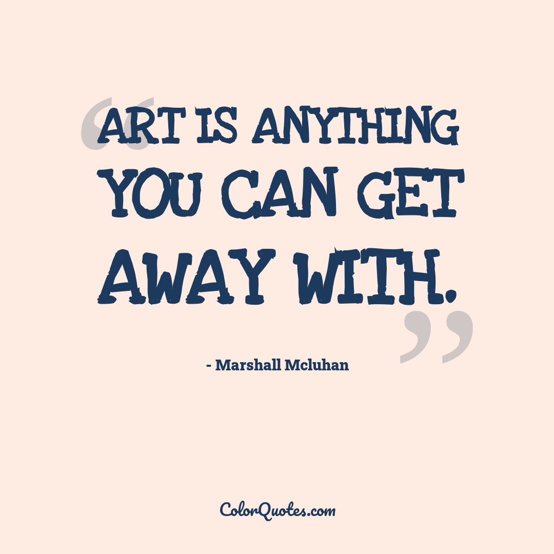Art is anything you can get away with.