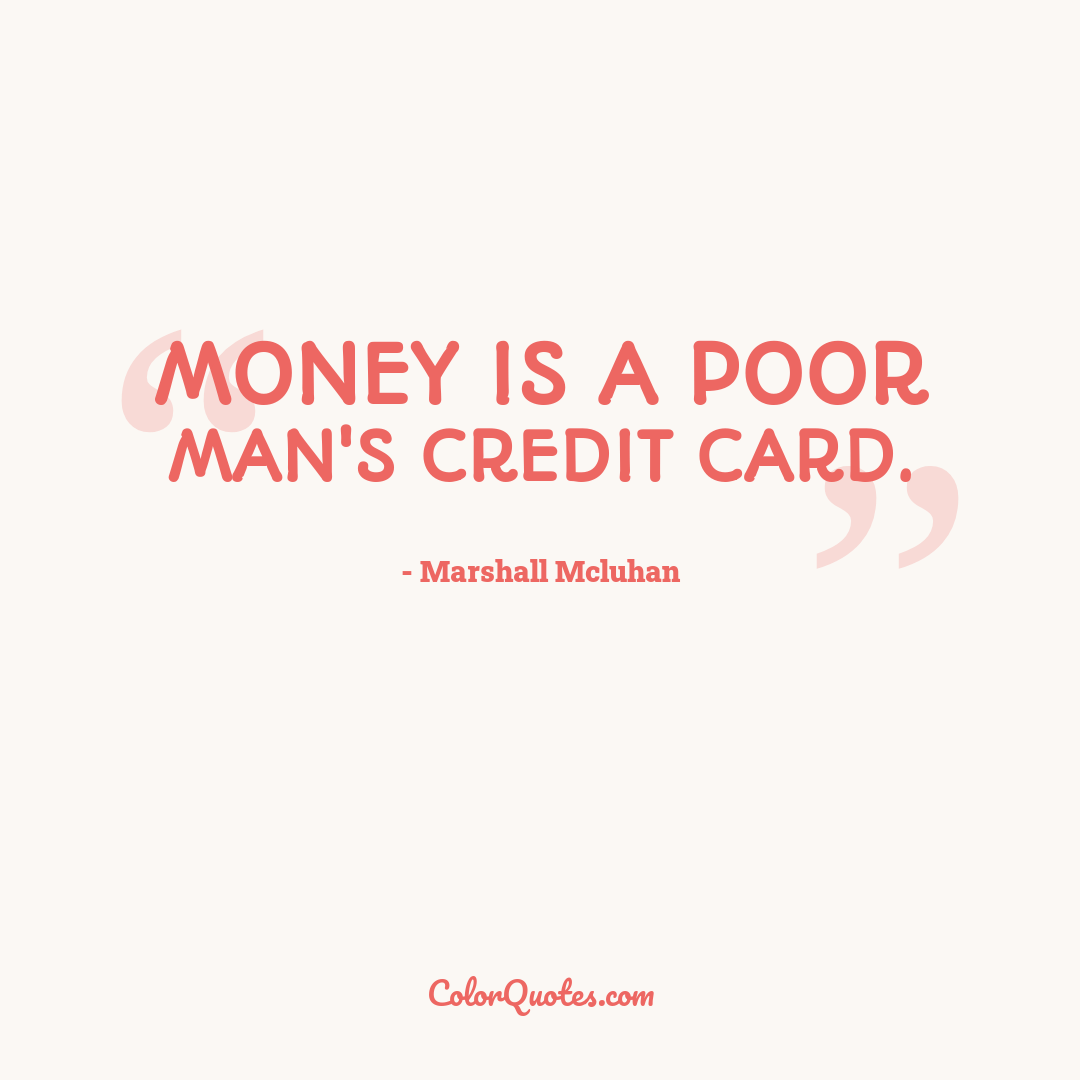 Money is a poor man's credit card.