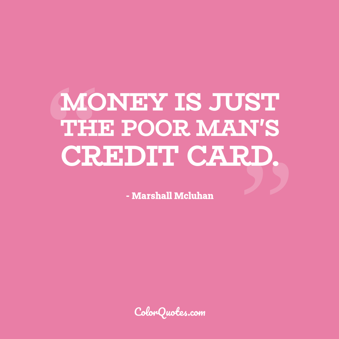 Money is just the poor man's credit card.