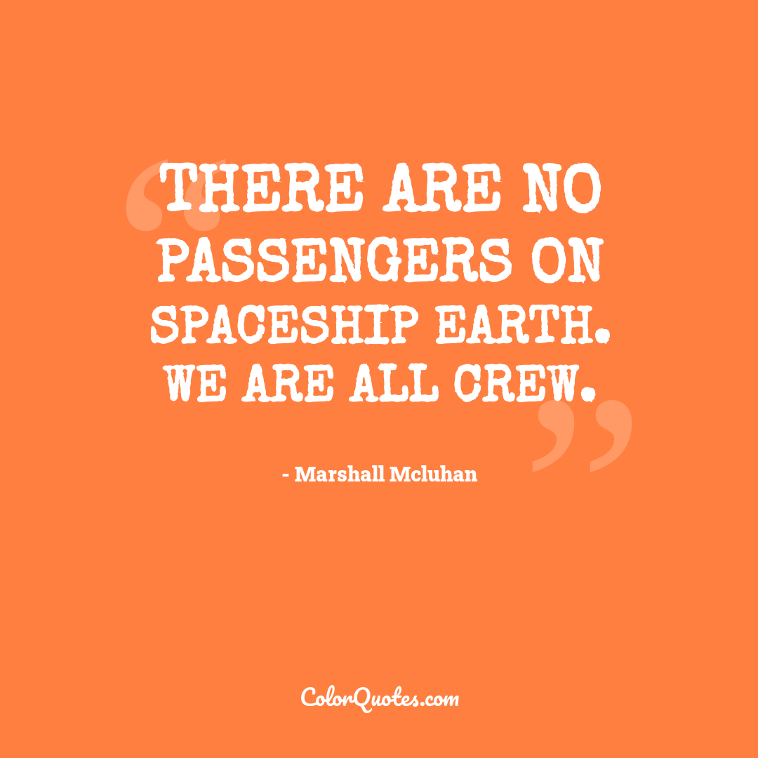There are no passengers on spaceship earth. We are all crew.