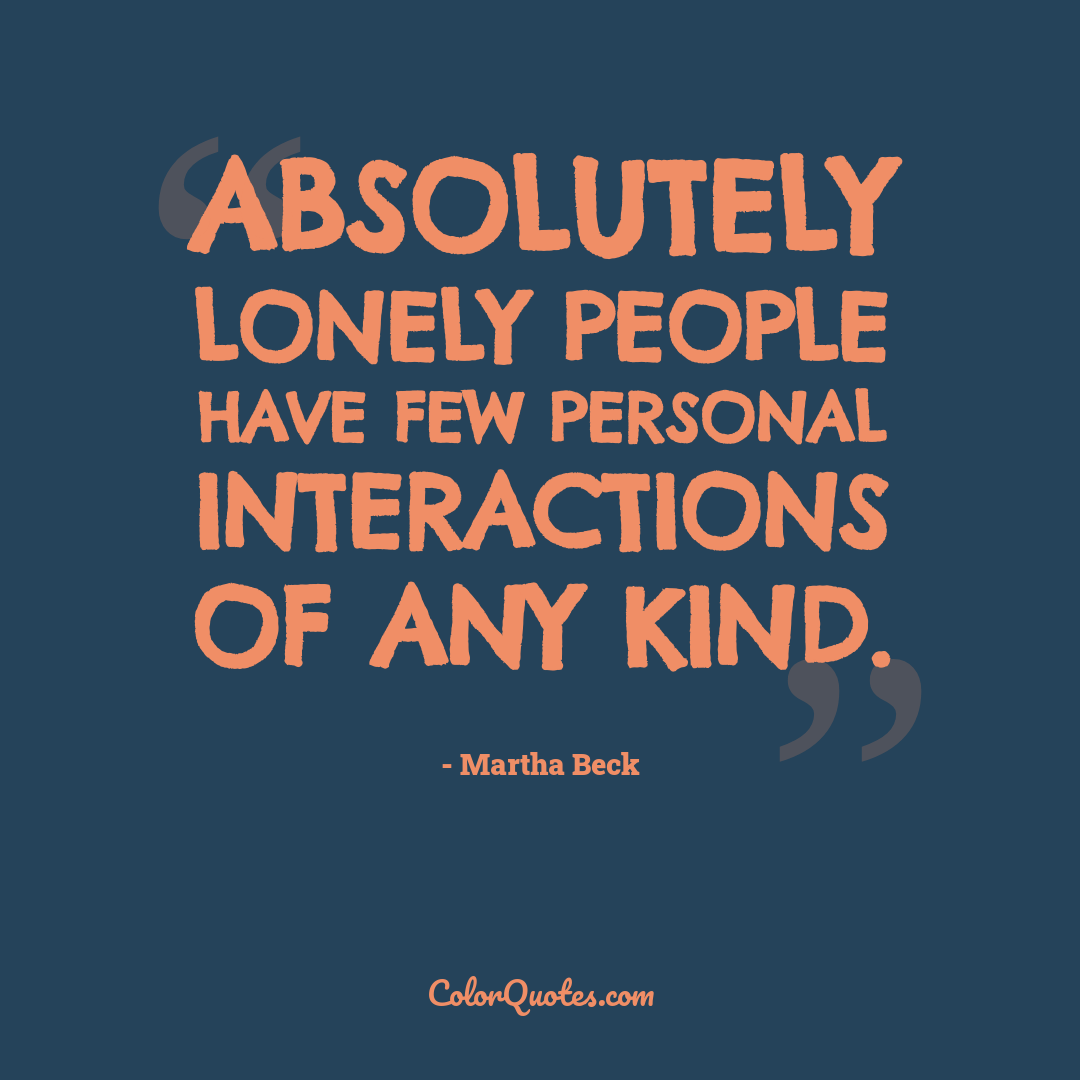 Absolutely lonely people have few personal interactions of any kind.
