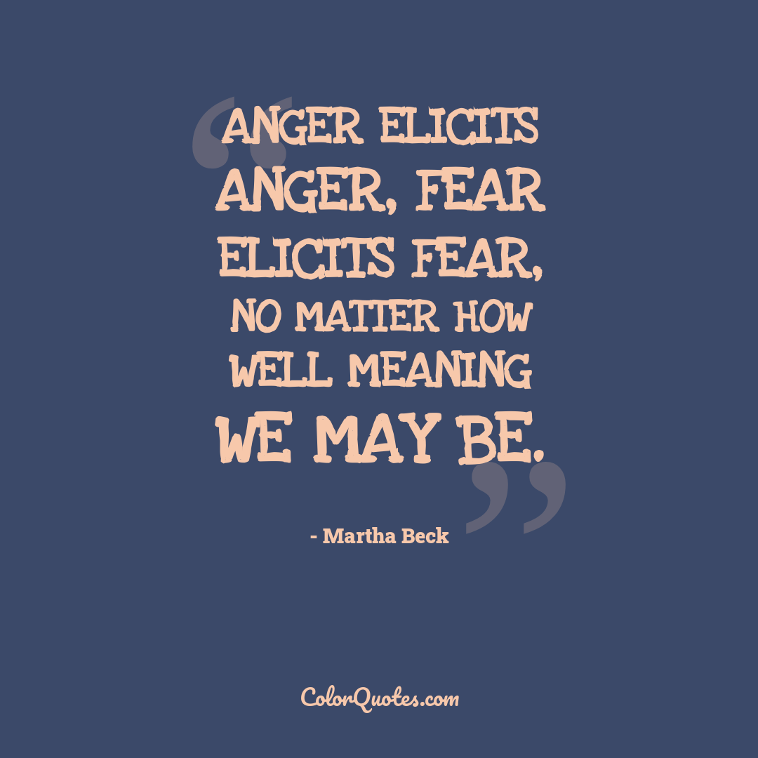 Anger elicits anger, fear elicits fear, no matter how well meaning we may be.