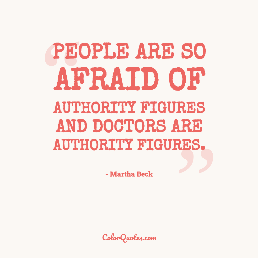 People are so afraid of authority figures and doctors are authority figures.