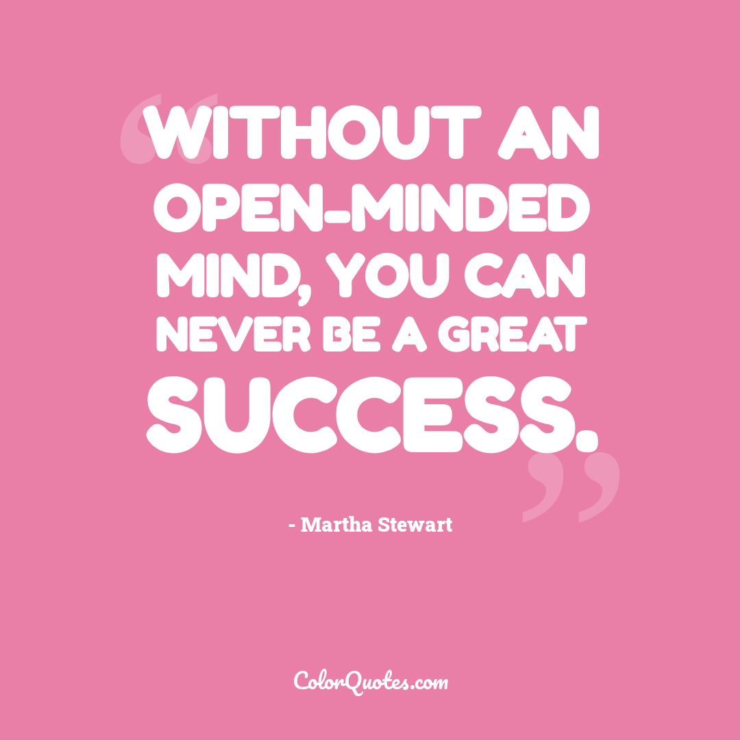 Without an open-minded mind, you can never be a great success.