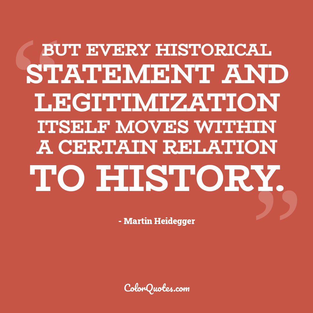 But every historical statement and legitimization itself moves within a certain relation to history.