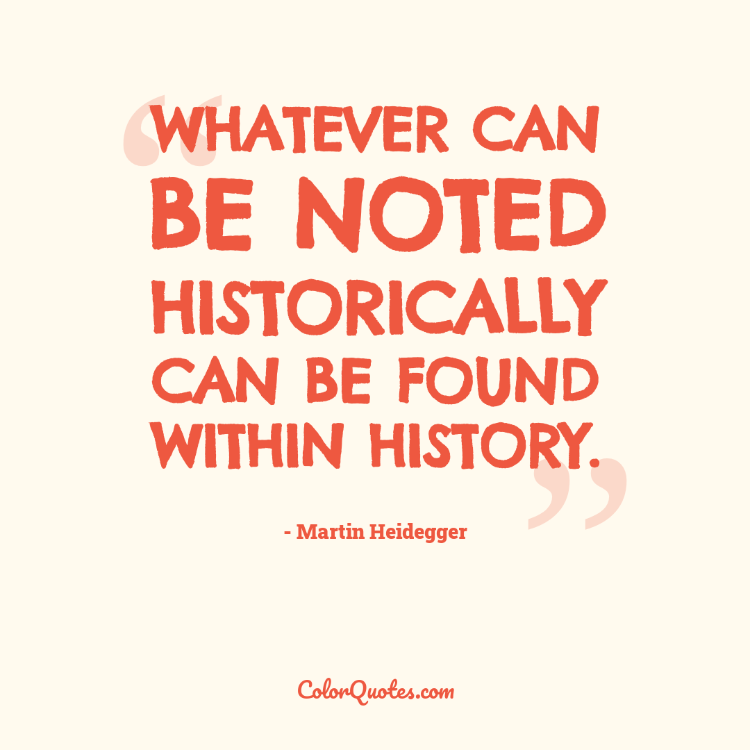 Whatever can be noted historically can be found within history.
