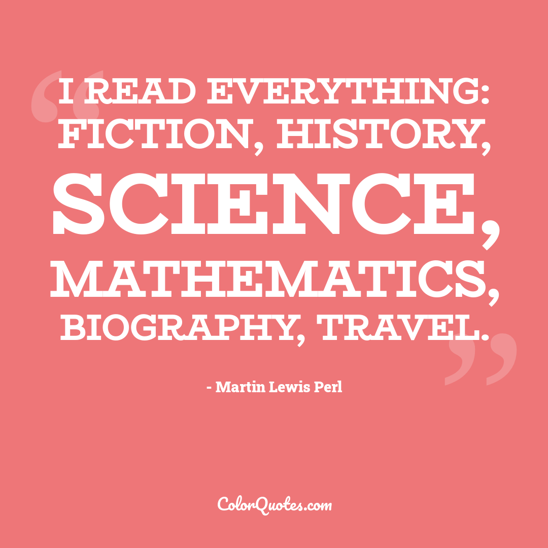 I read everything: fiction, history, science, mathematics, biography, travel.
