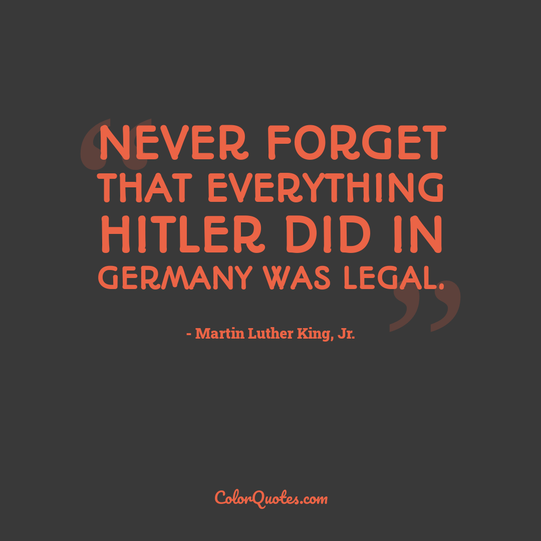 Never forget that everything Hitler did in Germany was legal.