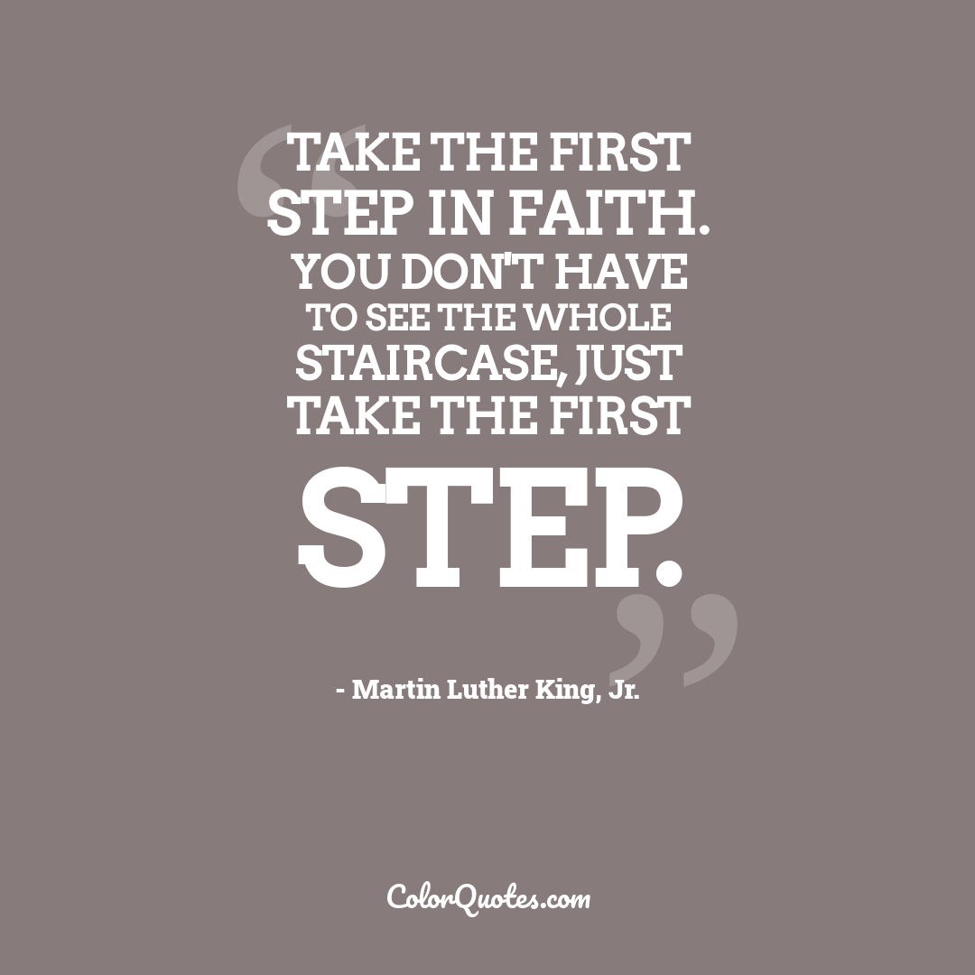 Take the first step in faith. You don't have to see the whole staircase, just take the first step.