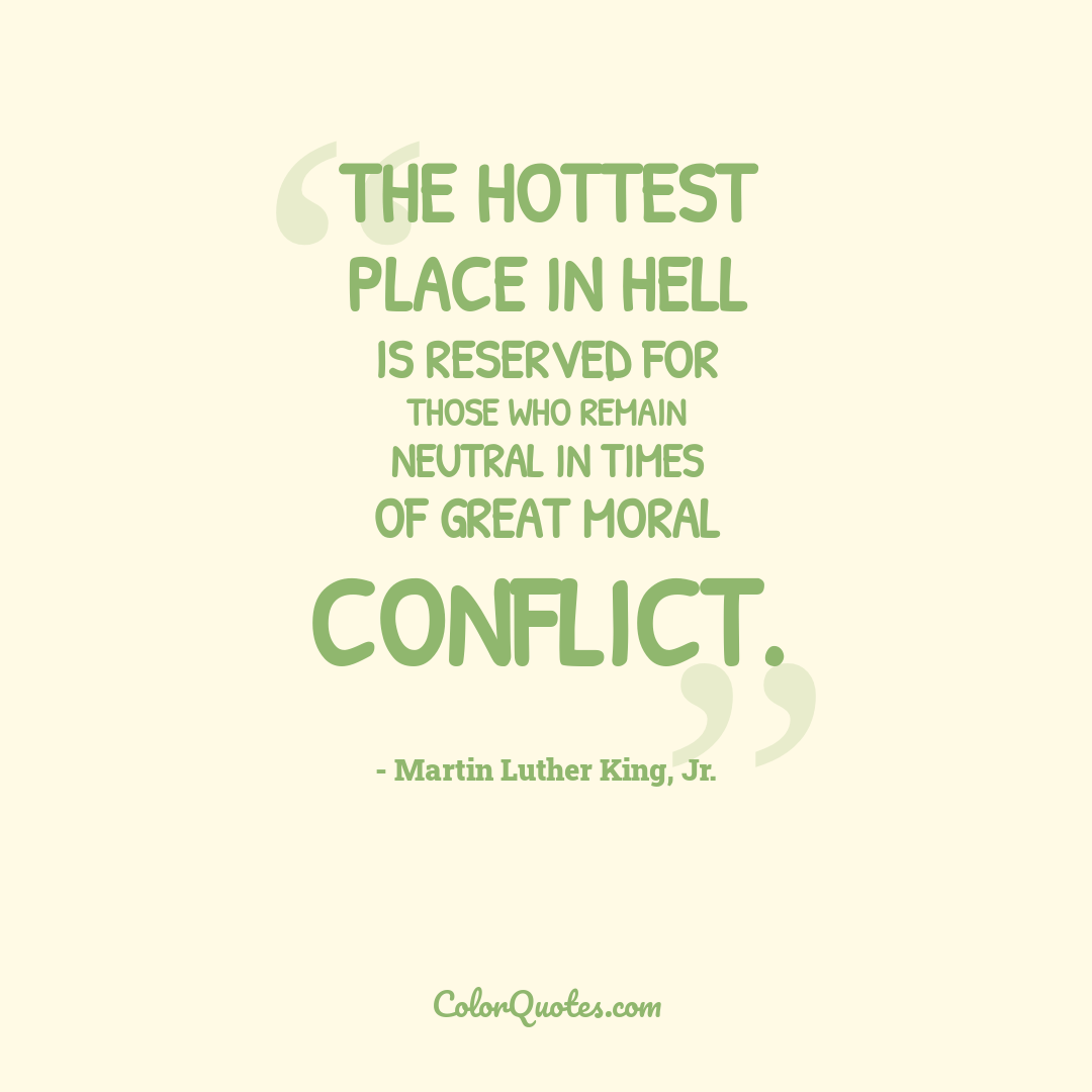 The hottest place in Hell is reserved for those who remain neutral in times of great moral conflict.