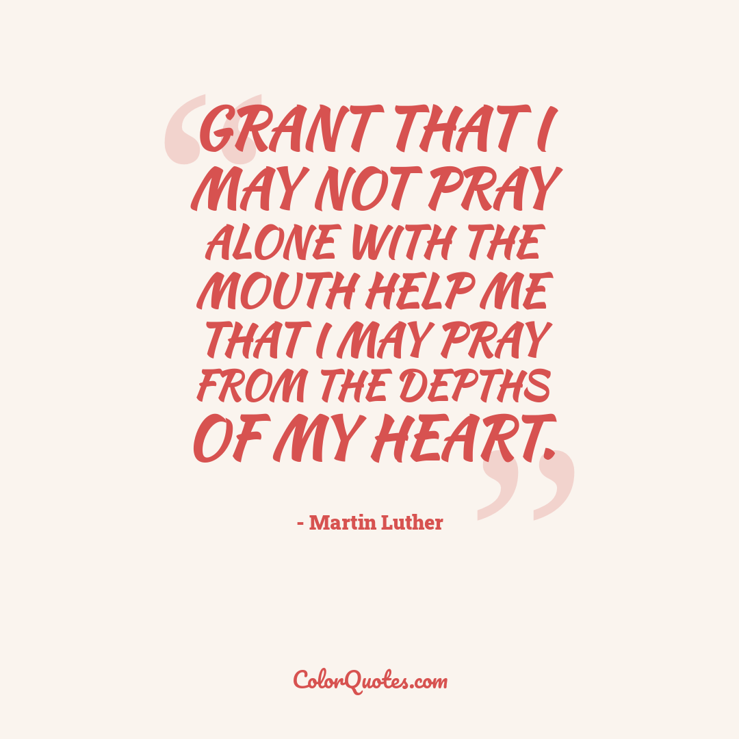 Grant that I may not pray alone with the mouth help me that I may pray from the depths of my heart.