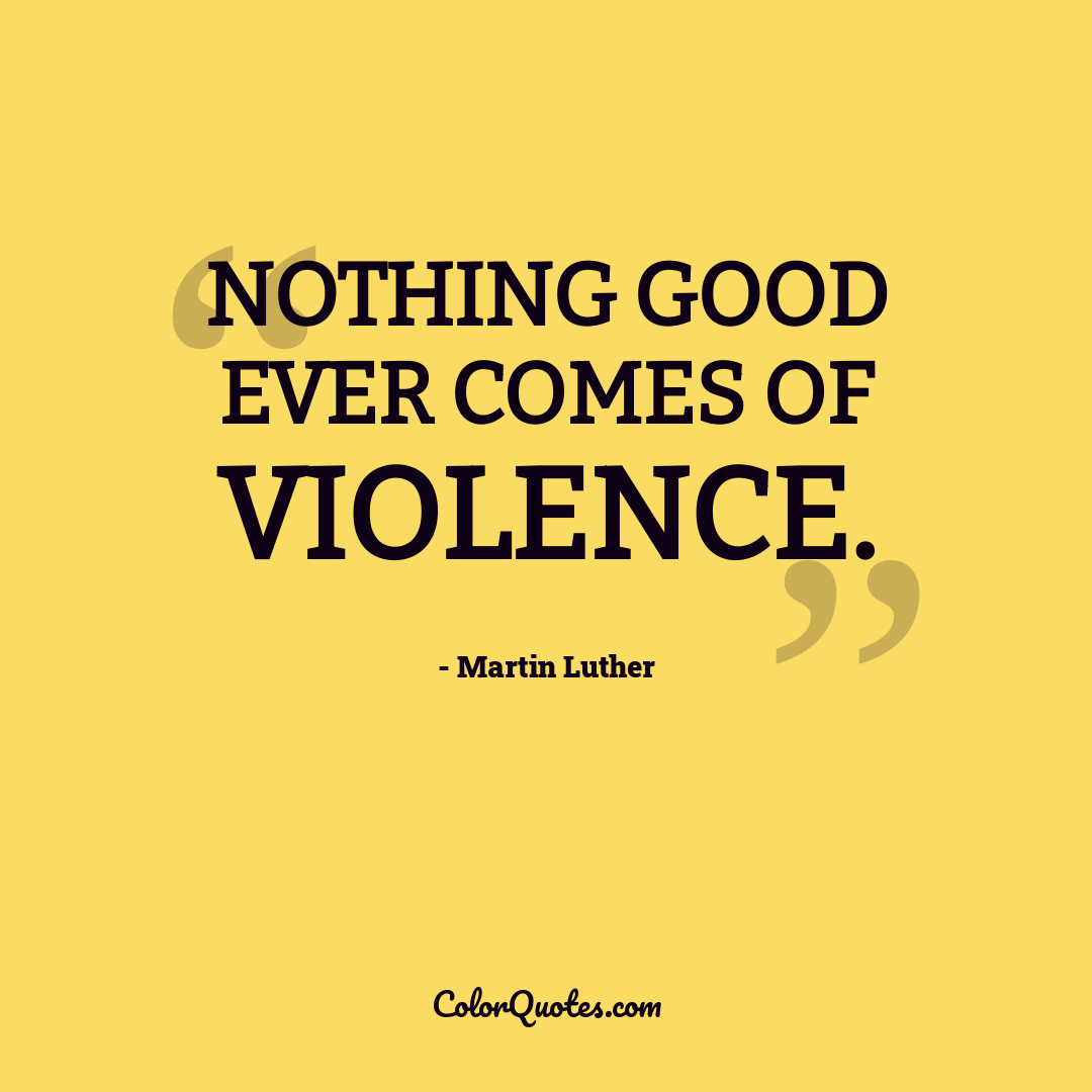 Nothing good ever comes of violence.