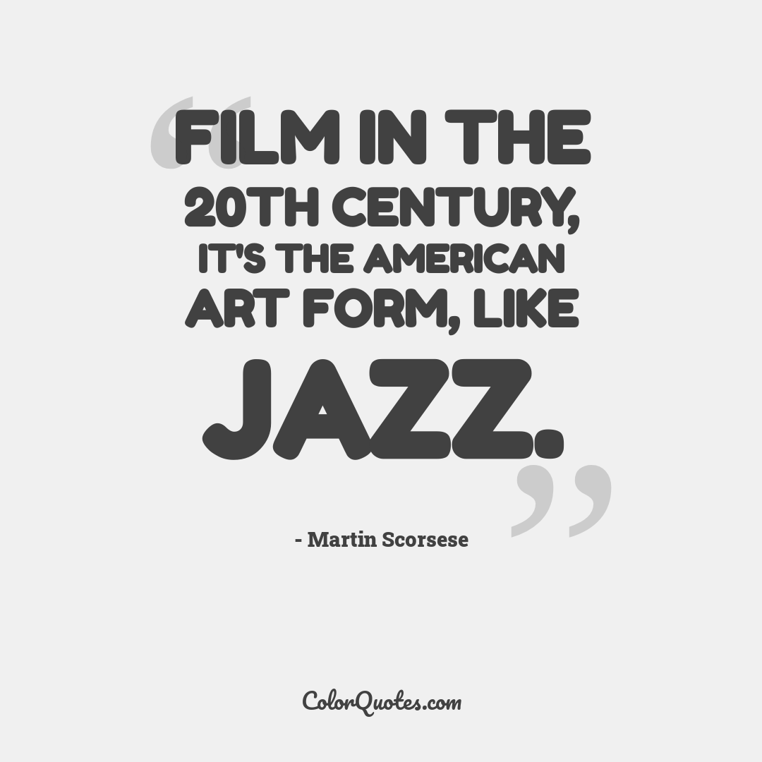 Film in the 20th century, it's the American art form, like jazz.
