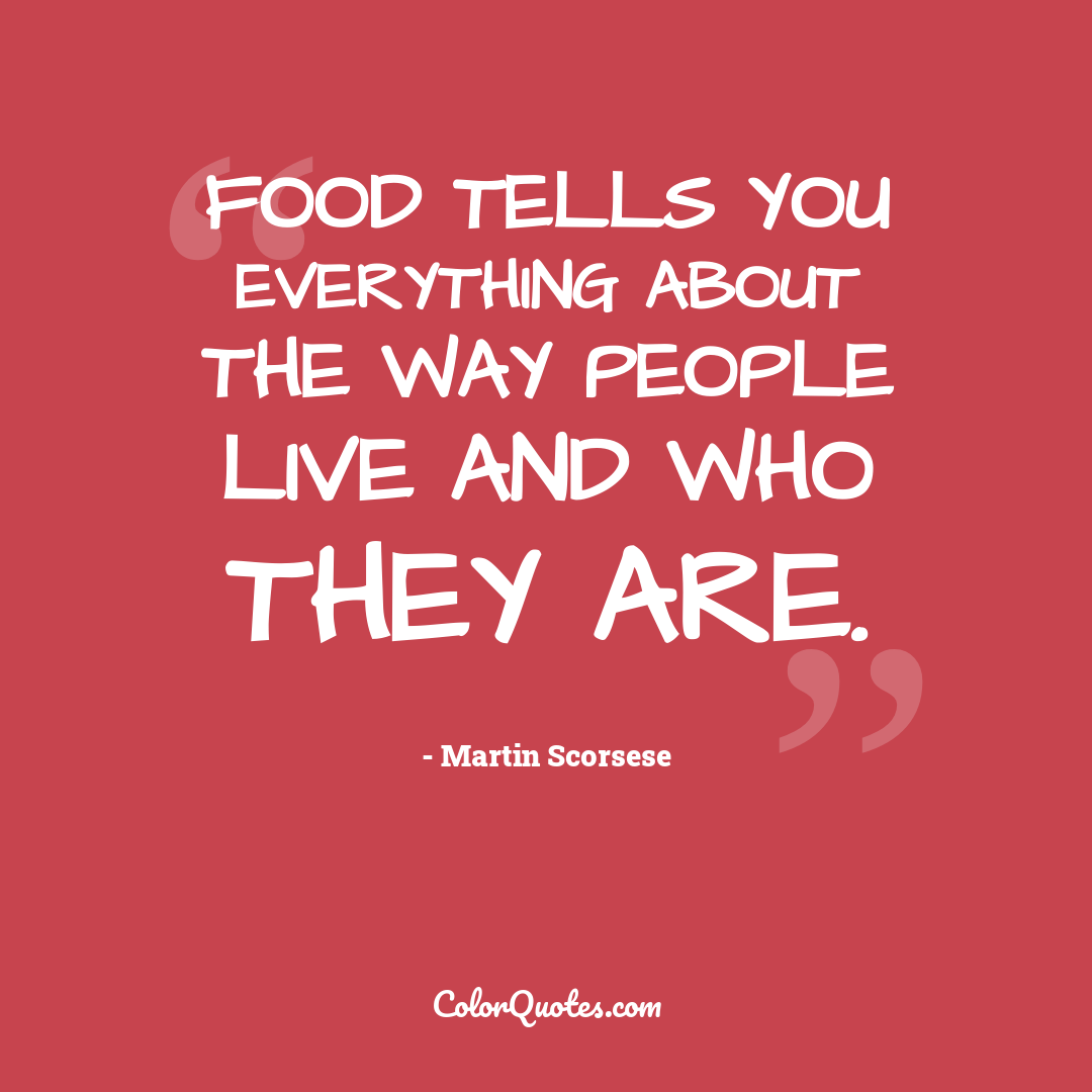 Food tells you everything about the way people live and who they are.