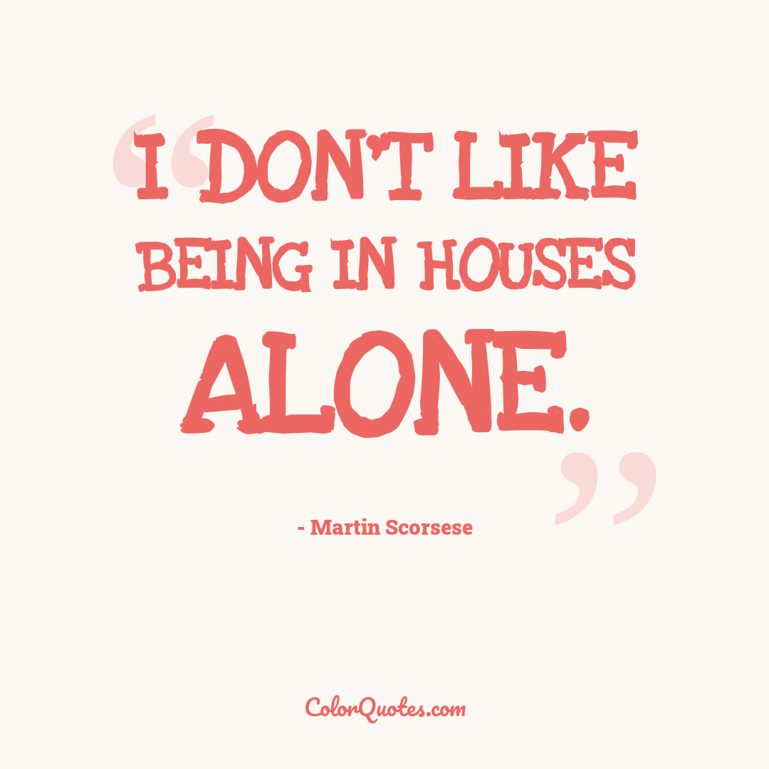 I don't like being in houses alone.