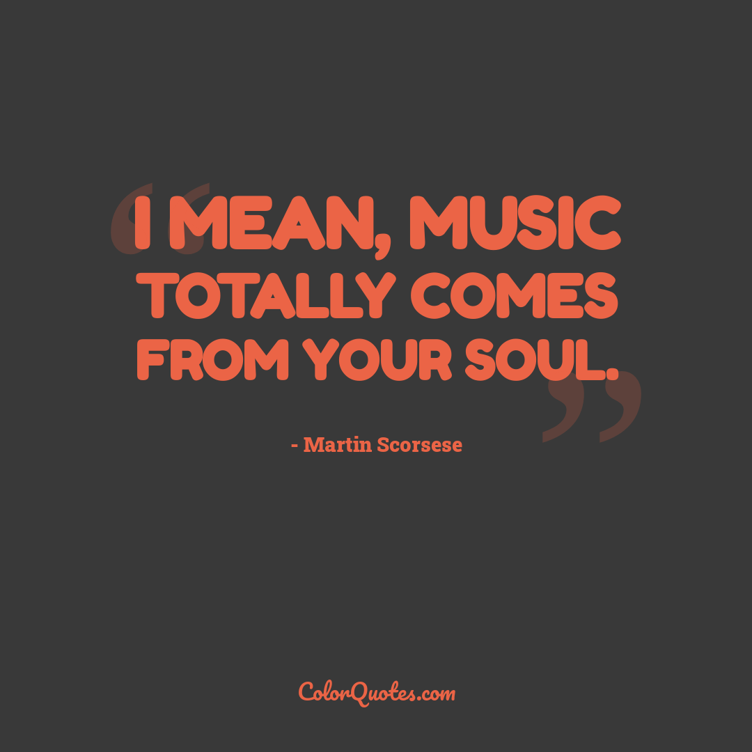I mean, music totally comes from your soul.