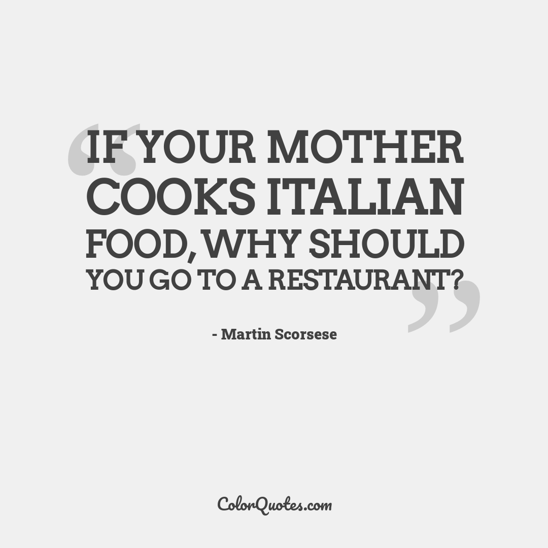 If your mother cooks Italian food, why should you go to a restaurant?