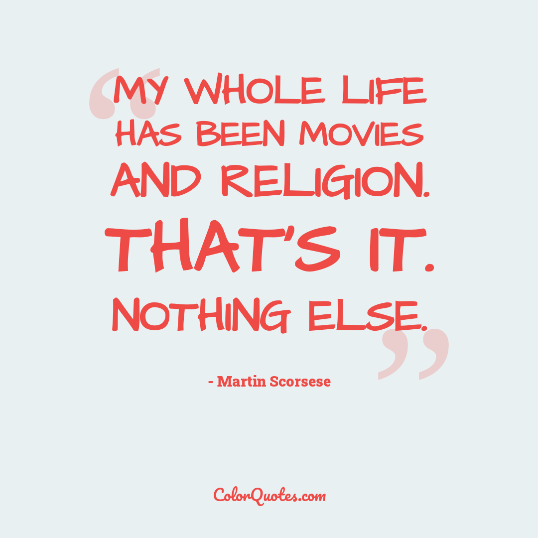 My whole life has been movies and religion. That's it. Nothing else.