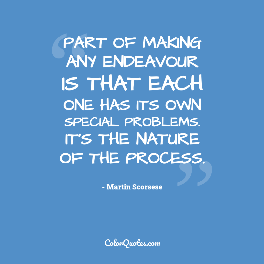 Part of making any endeavour is that each one has its own special problems. It's the nature of the process.