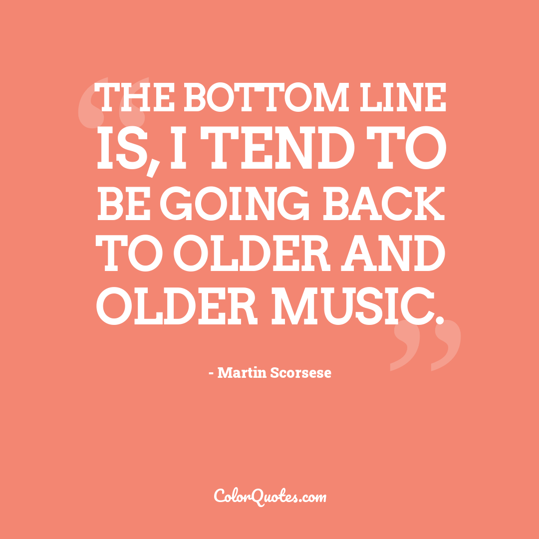 The bottom line is, I tend to be going back to older and older music.
