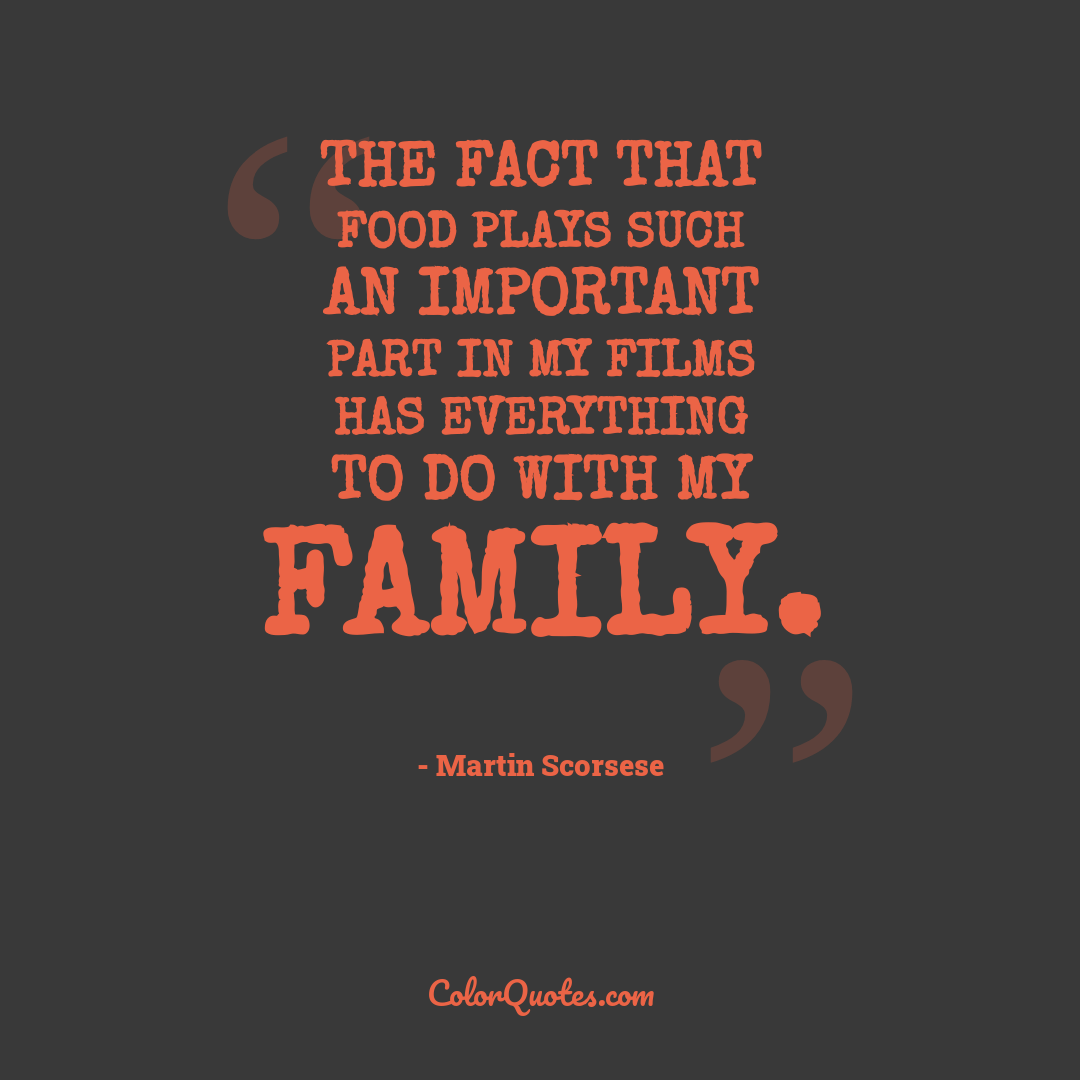 The fact that food plays such an important part in my films has everything to do with my family.