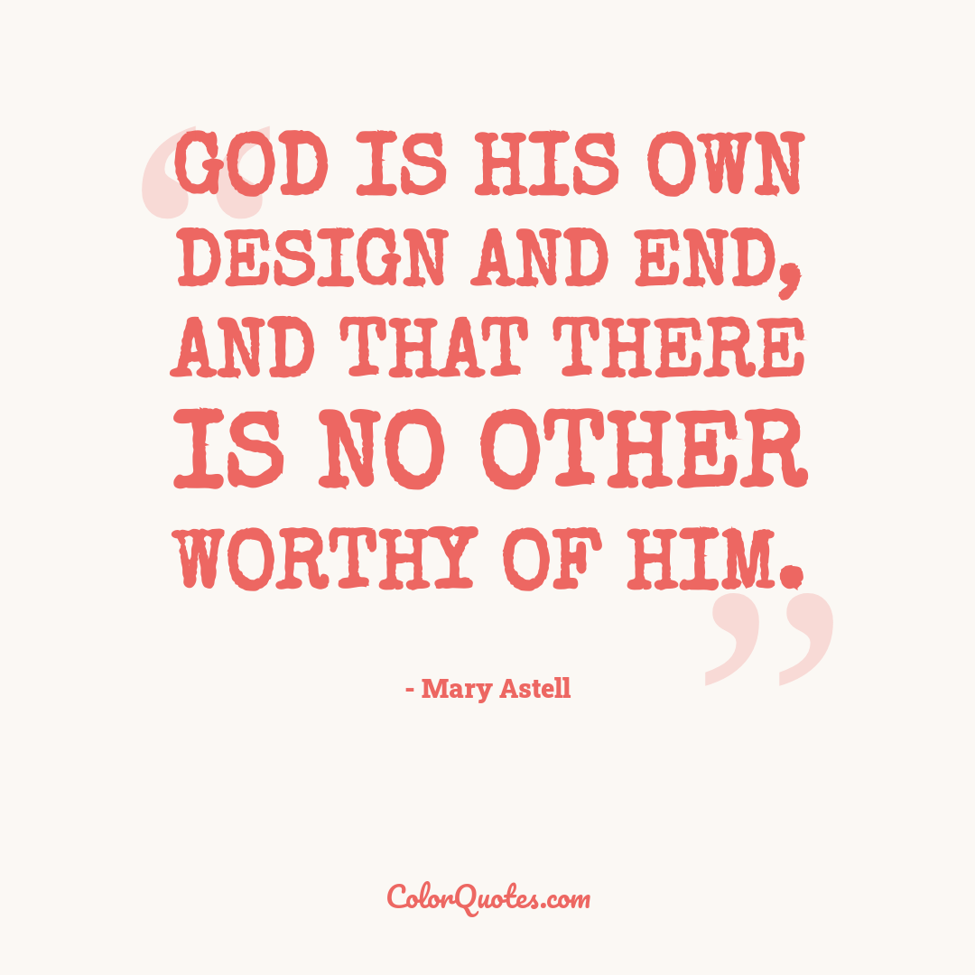 God is His own Design and End, and that there is no other Worthy of Him.