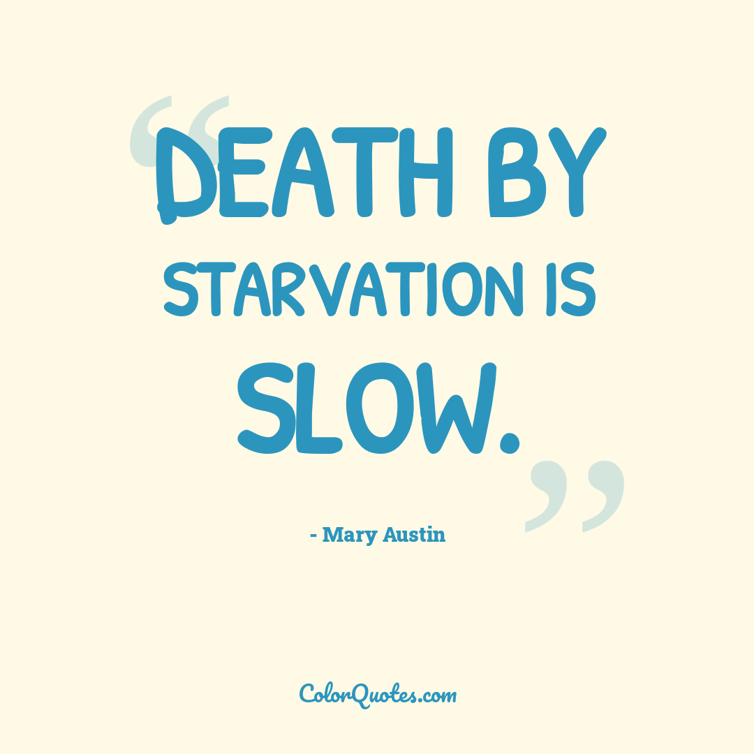 Death by starvation is slow.