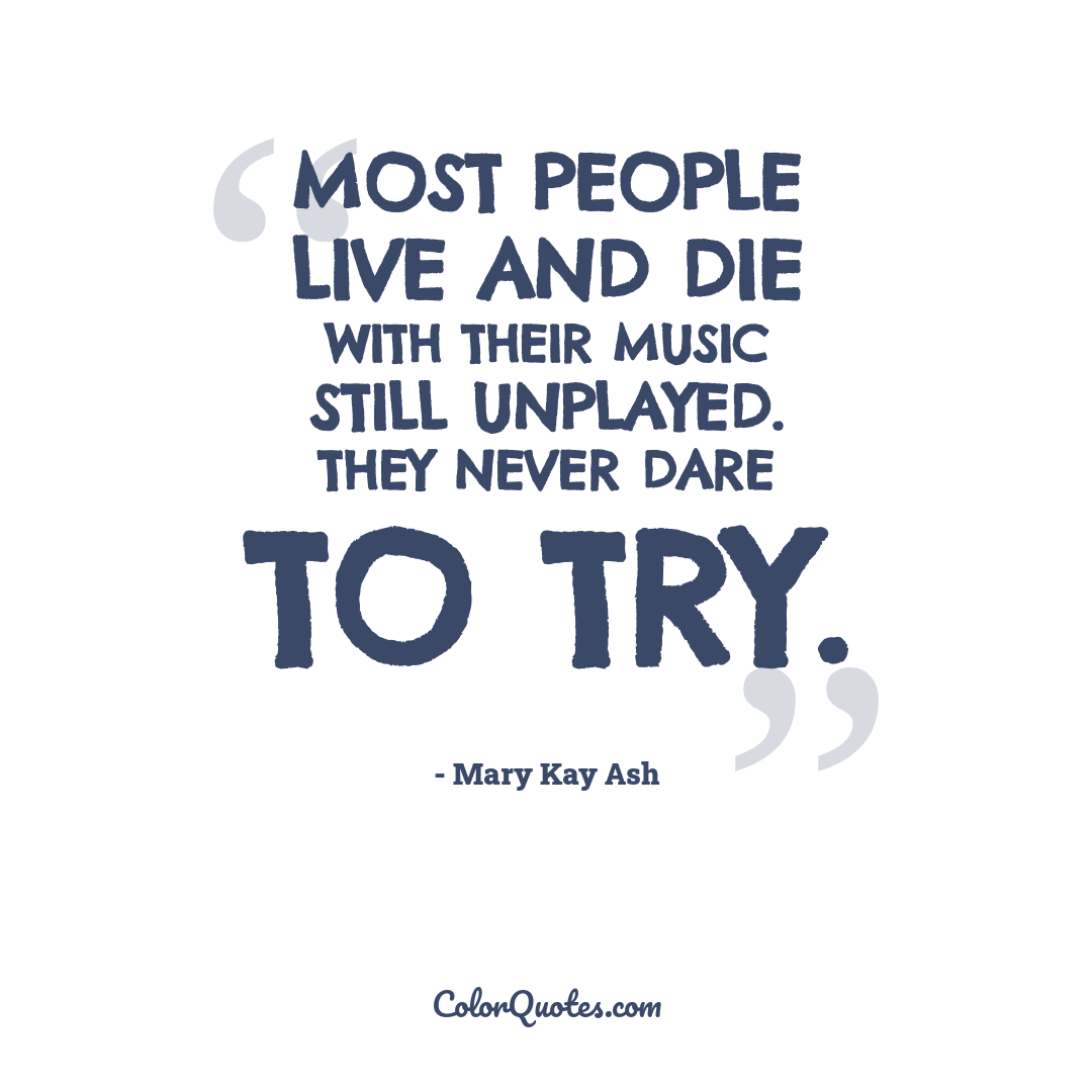Most people live and die with their music still unplayed. They never dare to try.