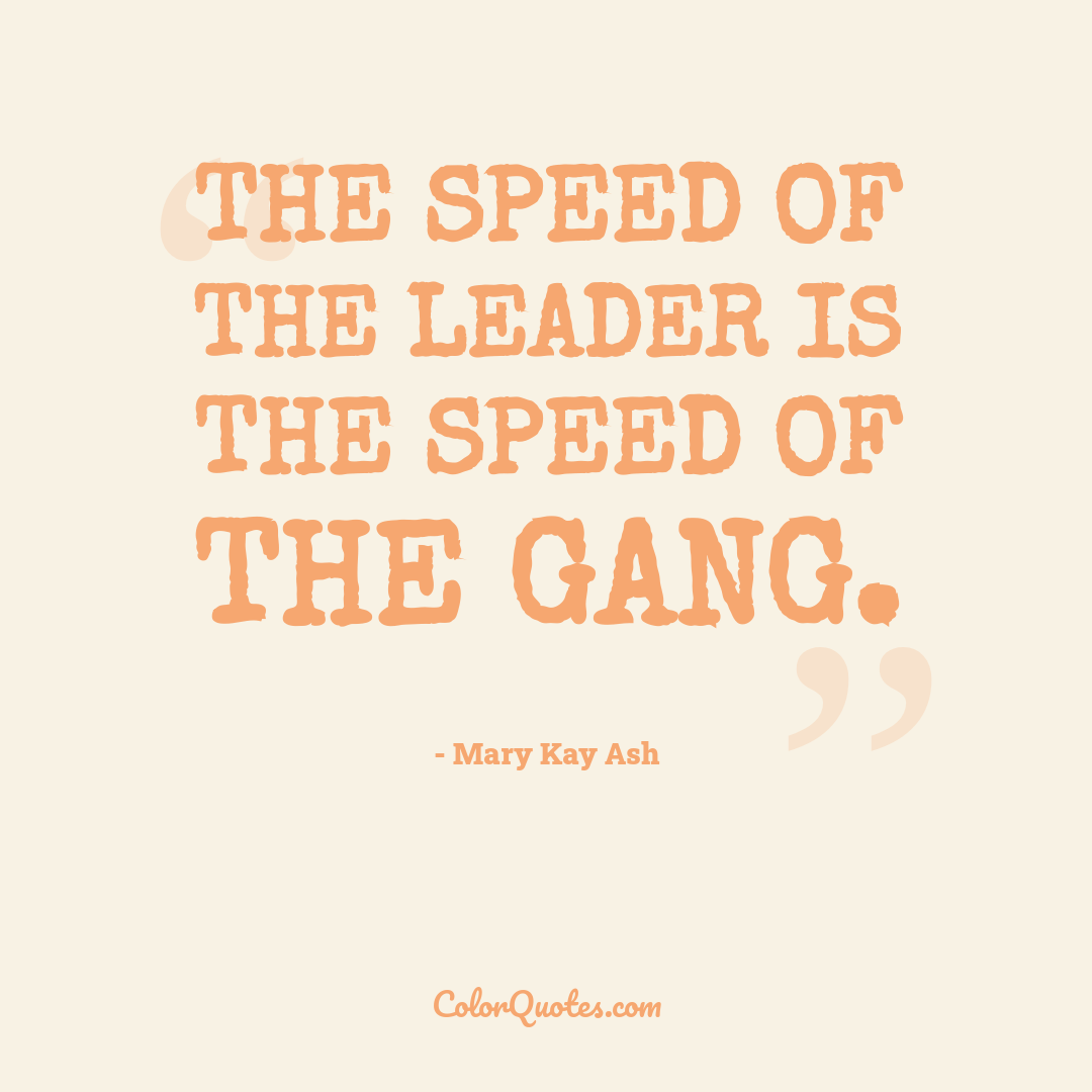 The speed of the leader is the speed of the gang.