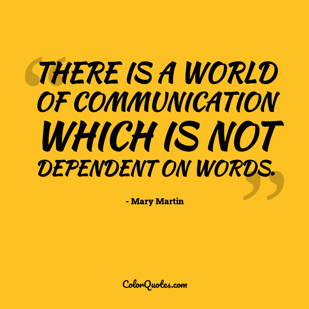 There is a world of communication which is not dependent on words.