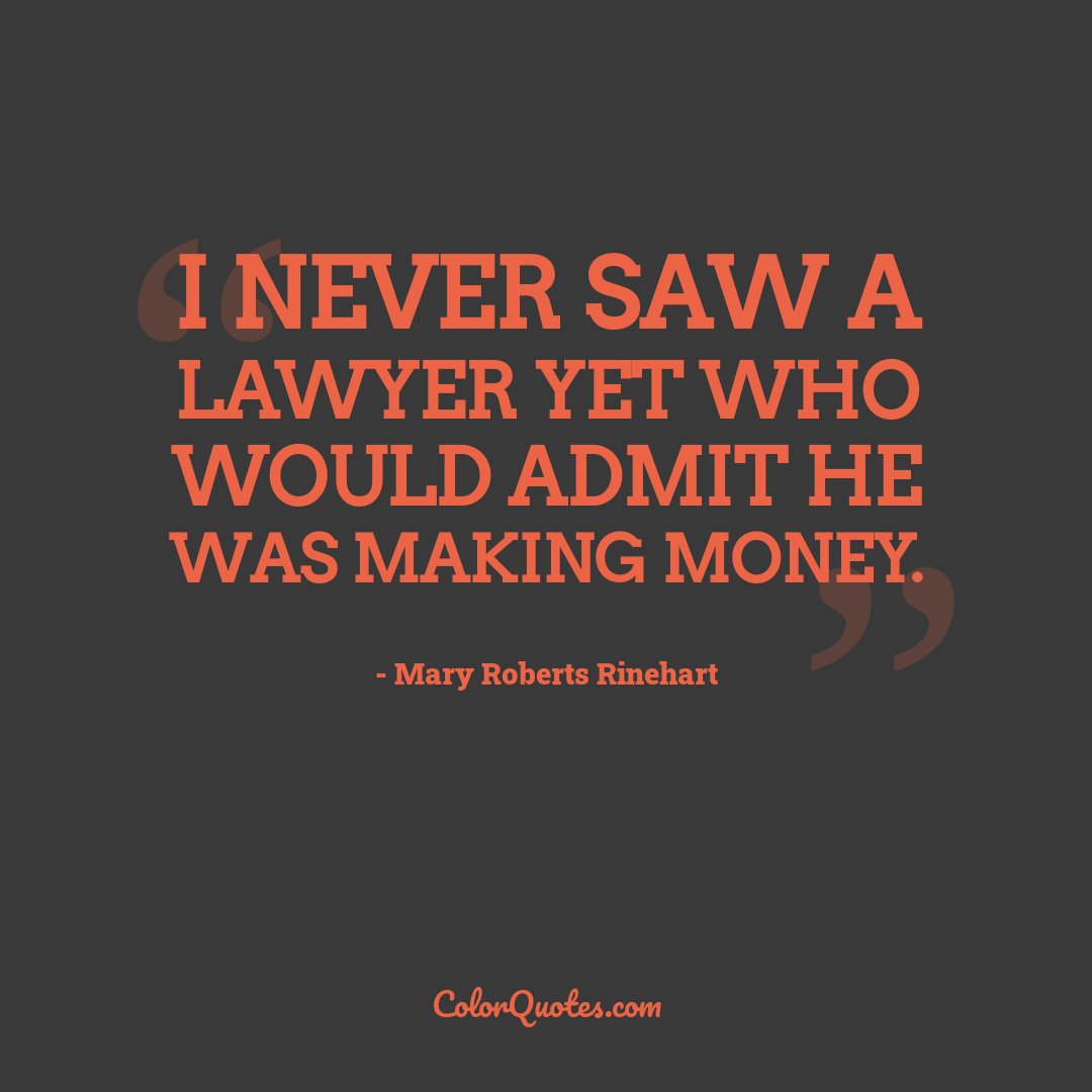 I never saw a lawyer yet who would admit he was making money.