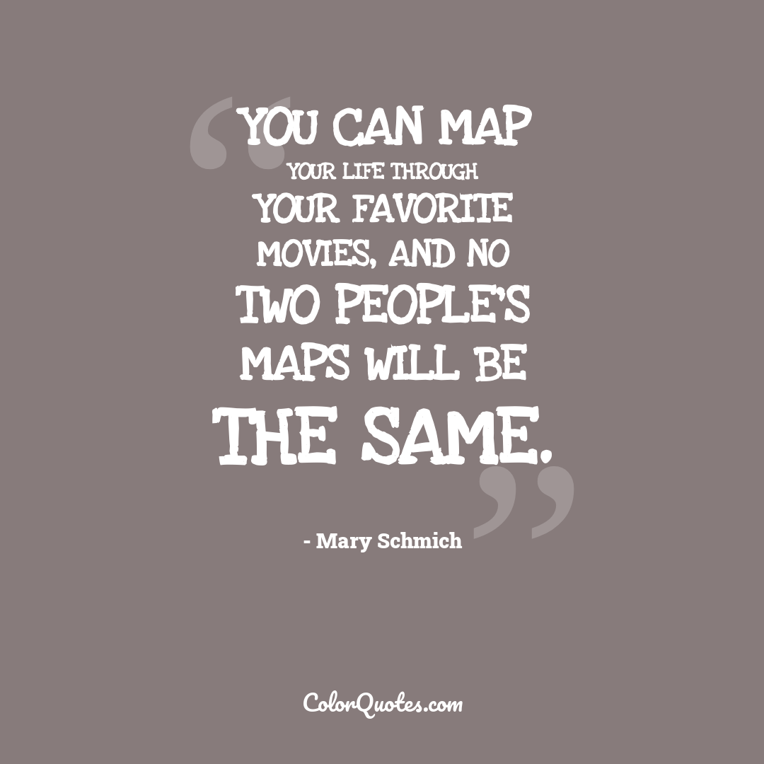 You can map your life through your favorite movies, and no two people's maps will be the same.