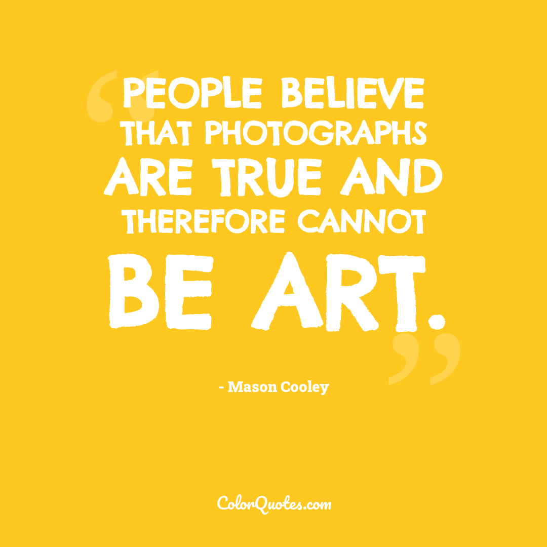People believe that photographs are true and therefore cannot be art.