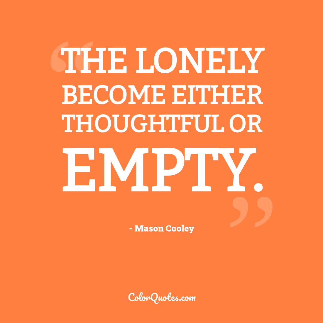 The lonely become either thoughtful or empty.
