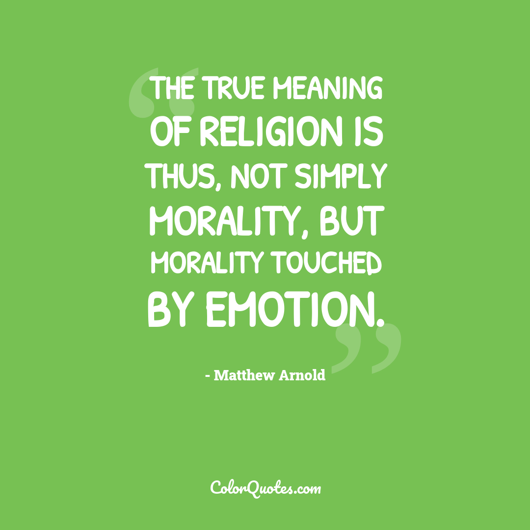 The true meaning of religion is thus, not simply morality, but morality touched by emotion.
