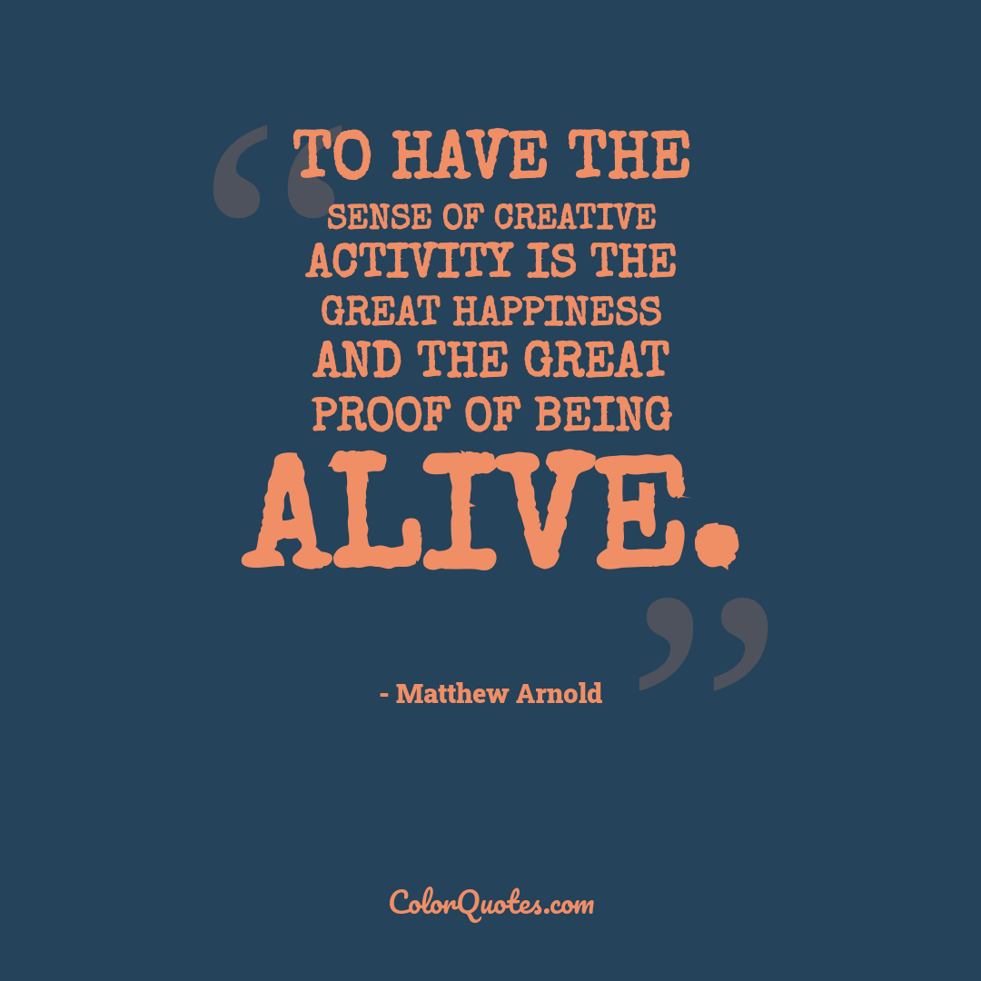 To have the sense of creative activity is the great happiness and the great proof of being alive.