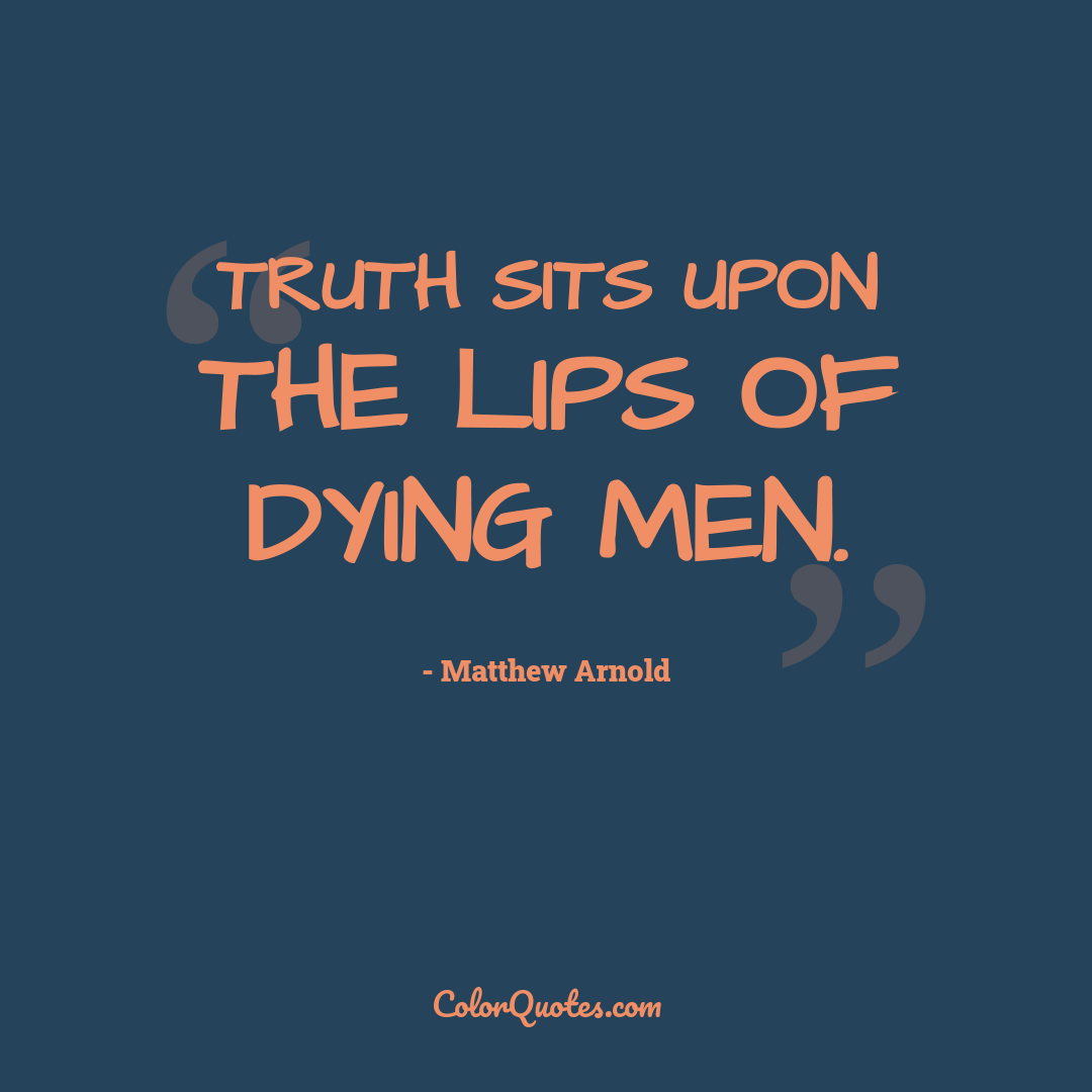 Truth sits upon the lips of dying men.