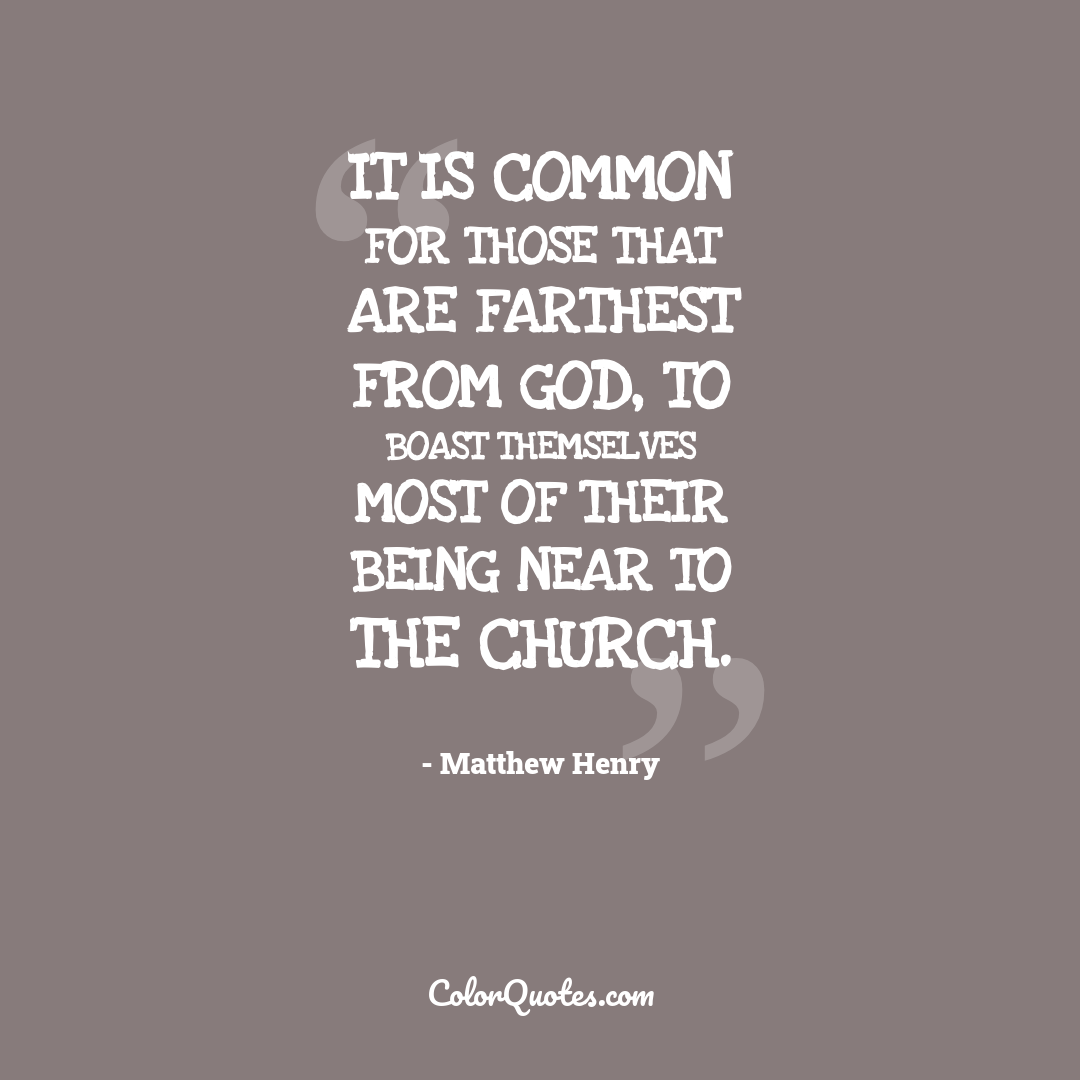 It is common for those that are farthest from God, to boast themselves most of their being near to the Church.