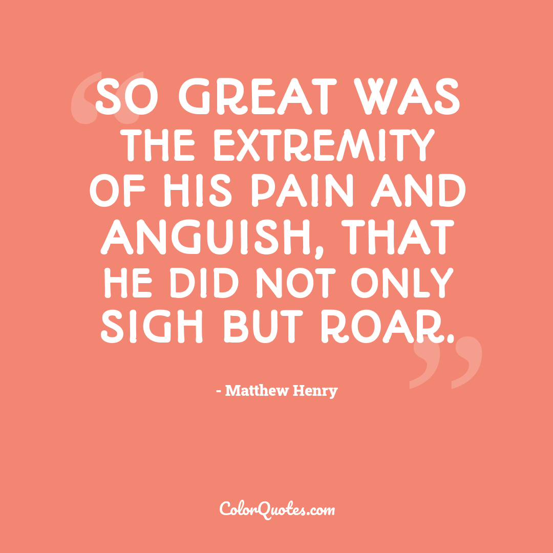 So great was the extremity of his pain and anguish, that he did not only sigh but roar.