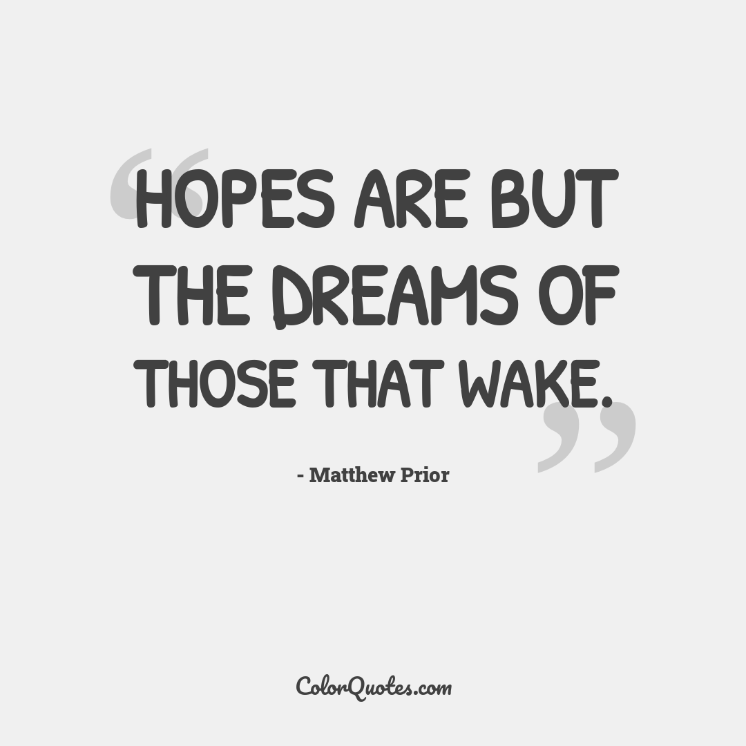 Hopes are but the dreams of those that wake.