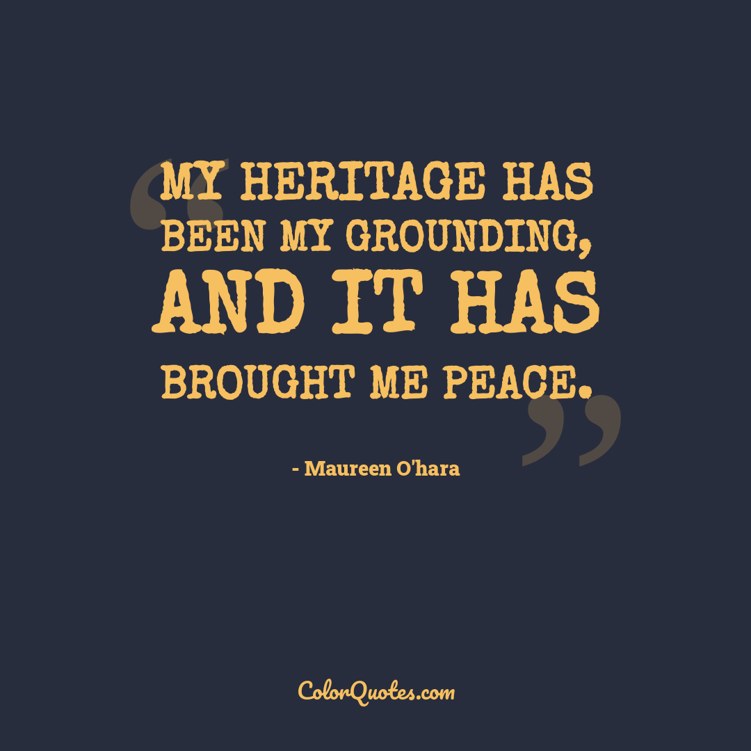 My heritage has been my grounding, and it has brought me peace.