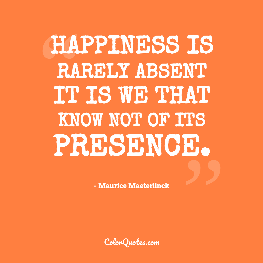 Happiness is rarely absent it is we that know not of its presence.