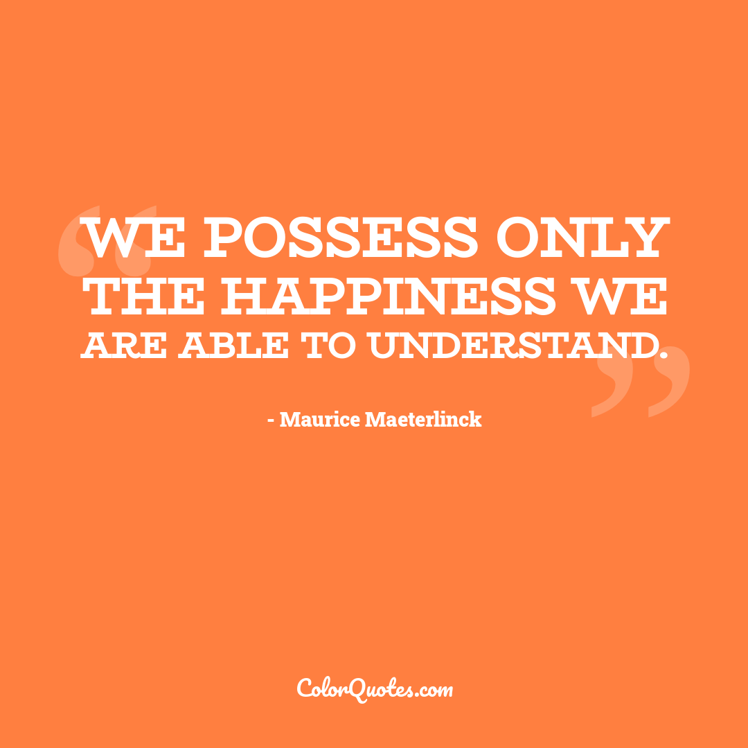 We possess only the happiness we are able to understand.