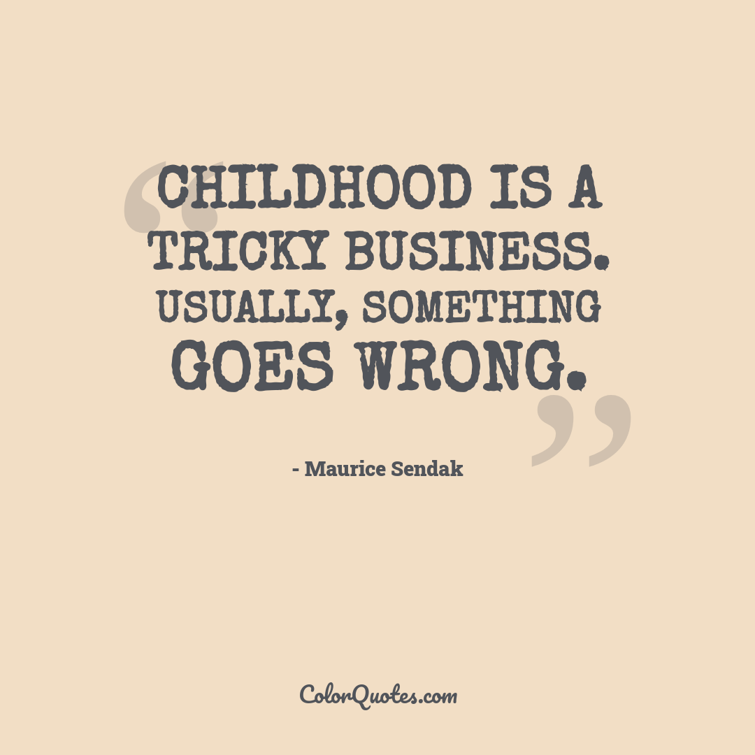 Childhood is a tricky business. Usually, something goes wrong.