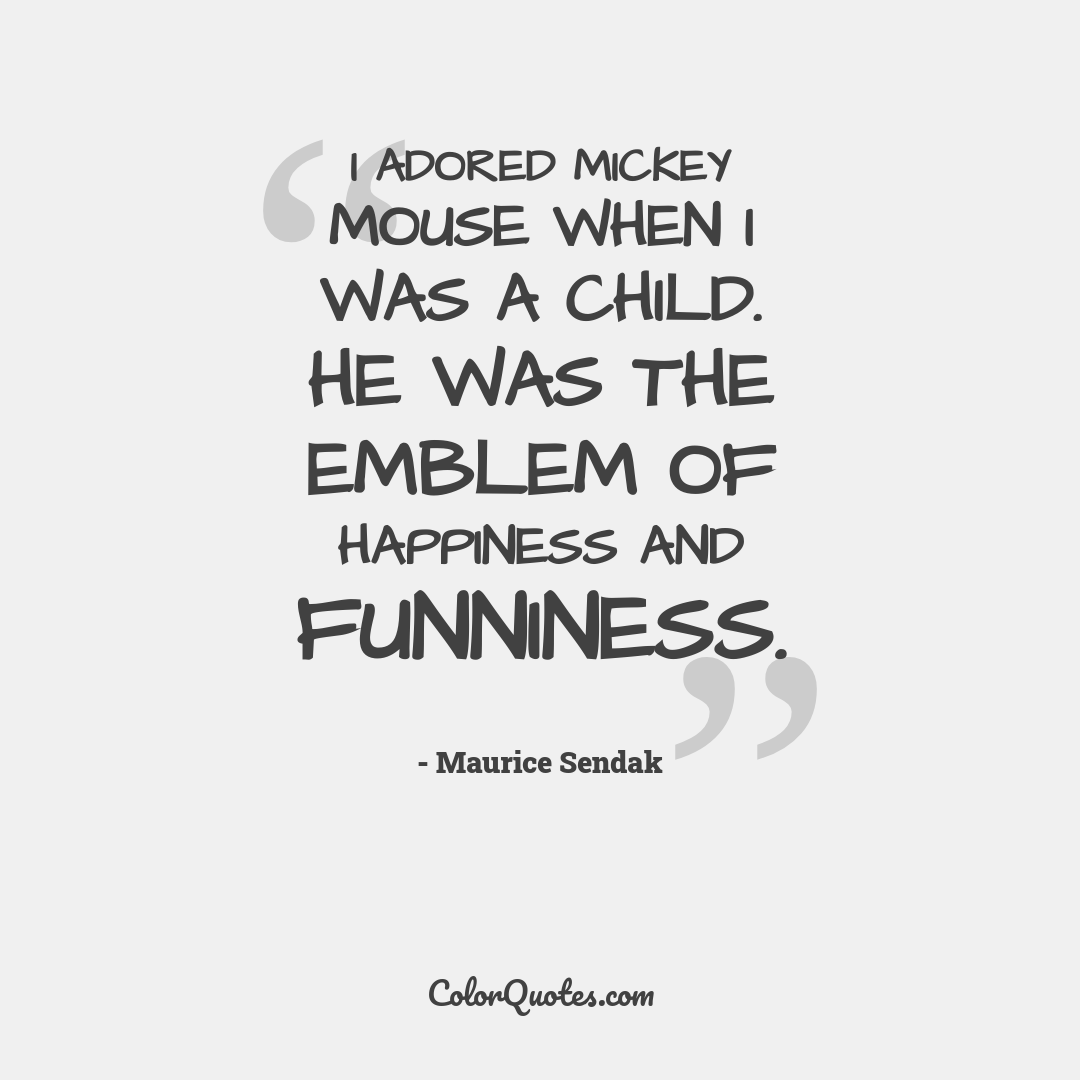 I adored Mickey Mouse when I was a child. He was the emblem of happiness and funniness.