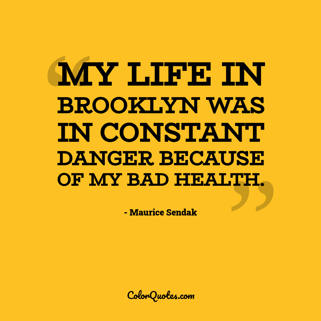 My life in Brooklyn was in constant danger because of my bad health.