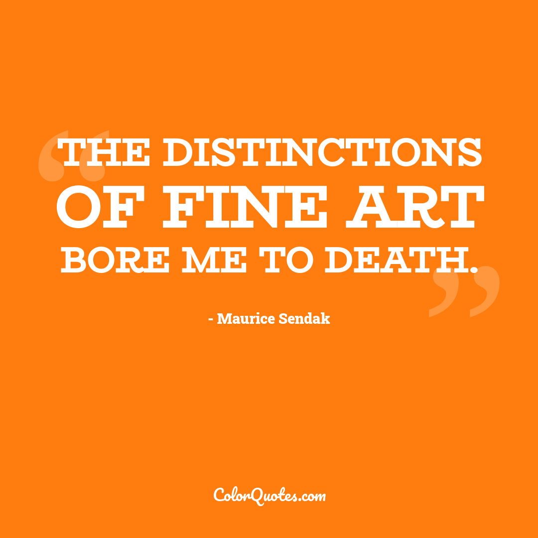 The distinctions of fine art bore me to death.